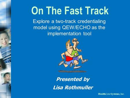On The Fast Track Explore a two-track credentialing model using QEW/ECHO as the implementation tool Presented by Lisa Rothmuller.