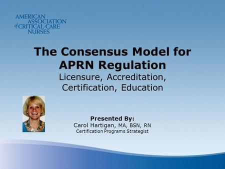 The Consensus Model for APRN Regulation Licensure, Accreditation, Certification, Education Presented By: Carol Hartigan, MA, BSN, RN Certification Programs.