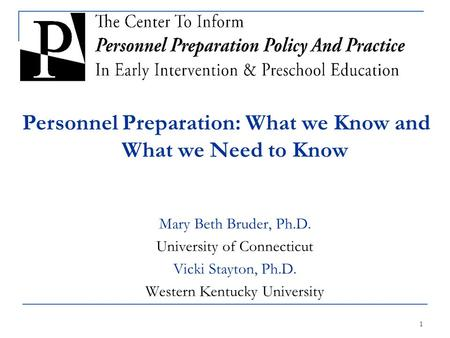 1 Mary Beth Bruder, Ph.D. University of Connecticut Vicki Stayton, Ph.D. Western Kentucky University Personnel Preparation: What we Know and What we Need.