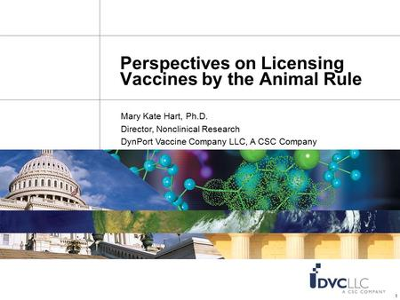 1 Perspectives on Licensing Vaccines by the Animal Rule Mary Kate Hart, Ph.D. Director, Nonclinical Research DynPort Vaccine Company LLC, A CSC Company.