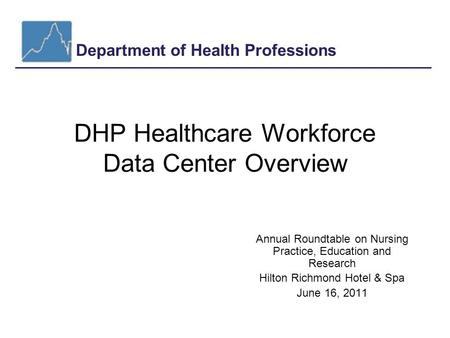 Department of Health Professions DHP Healthcare Workforce Data Center Overview Annual Roundtable on Nursing Practice, Education and Research Hilton Richmond.