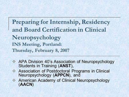 Preparing for Internship, Residency and Board Certification in Clinical Neuropsychology INS Meeting, Portland: Thursday, February 8, 2007  APA Division.