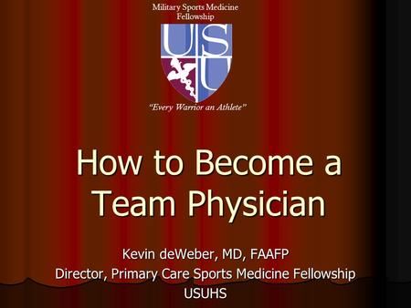 "How to Become a Team Physician Kevin deWeber, MD, FAAFP Director, Primary Care Sports Medicine Fellowship USUHS Military Sports Medicine Fellowship ""Every."