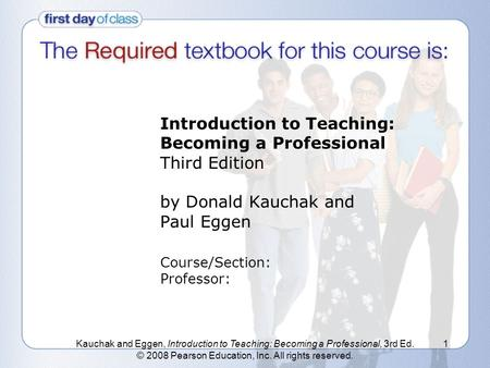 Kauchak and Eggen, Introduction to Teaching: Becoming a Professional, 3rd Ed. © 2008 Pearson Education, Inc. All rights reserved. 1 Introduction to Teaching: