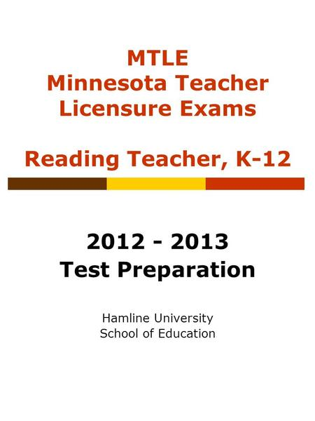 MTLE Minnesota Teacher Licensure Exams Reading Teacher, K-12 2012 - 2013 Test Preparation Hamline University School of Education.