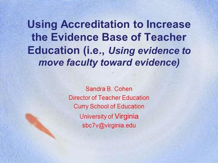 Using Accreditation to Increase the Evidence Base of Teacher Education (i.e., Using evidence to move faculty toward evidence) Sandra B. Cohen Director.