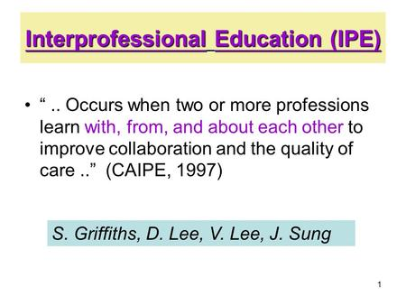 "1 Interprofessional Education (IPE) "".. Occurs when two or more professions learn with, from, and about each other to improve collaboration and the quality."