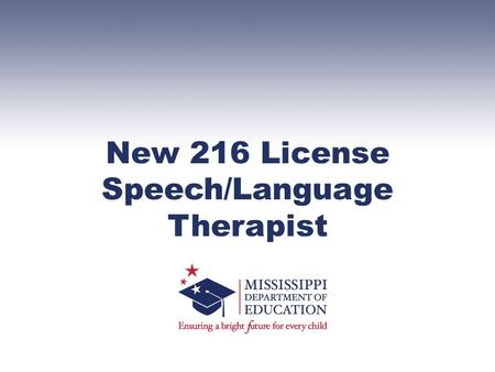 New 216 License Speech/Language Therapist. Welcome Ann Moore Associate Superintendent of Education Mississippi Department of Education Office of Special.