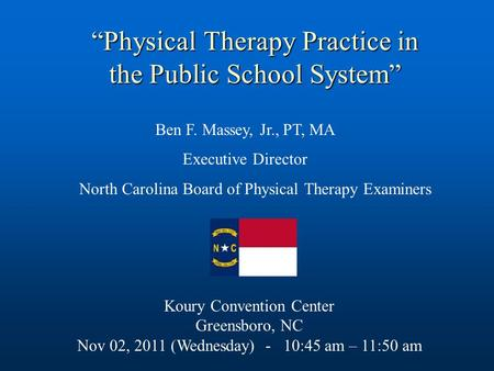 Ben F. Massey, Jr., PT, MA Executive Director North Carolina Board of Physical Therapy Examiners Koury Convention Center Greensboro, NC Nov 02, 2011 (Wednesday)