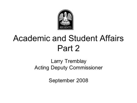 Academic and Student Affairs Part 2 Larry Tremblay Acting Deputy Commissioner September 2008.