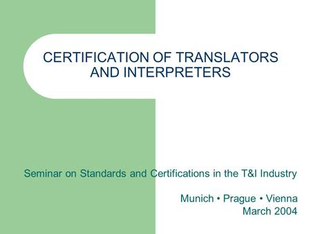 CERTIFICATION OF TRANSLATORS AND INTERPRETERS Seminar on Standards and Certifications in the T&I Industry Munich Prague Vienna March 2004.
