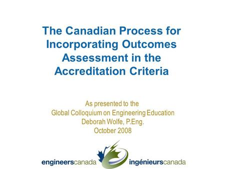As presented to the Global Colloquium on Engineering Education Deborah Wolfe, P.Eng. October 2008 The Canadian Process for Incorporating Outcomes Assessment.