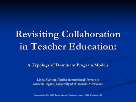 Revisiting Collaboration in Teacher Education: A Typology of Dominant Program Models Linda Blanton, Florida International University Marleen Pugach, University.