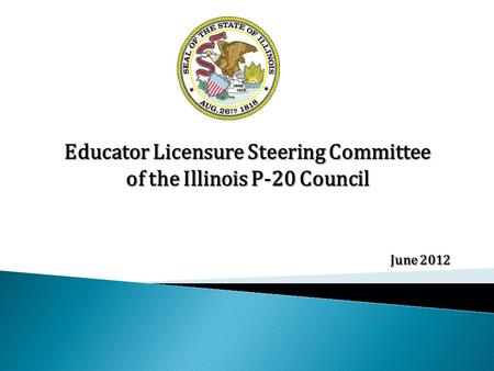 Educator Licensure Steering Committee of the Illinois P-20 Council June 2012.