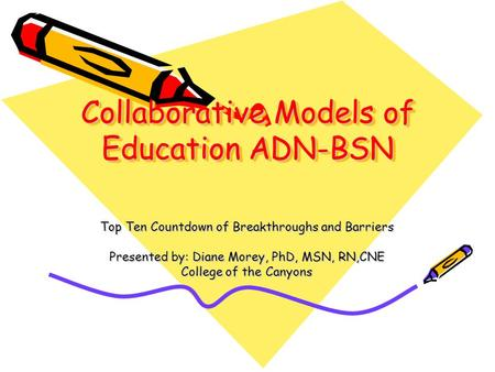 Collaborative Models of Education ADN-BSN Top Ten Countdown of Breakthroughs and Barriers Presented by: Diane Morey, PhD, MSN, RN,CNE College of the Canyons.