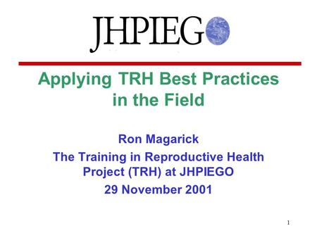1 Applying TRH Best Practices in the Field Ron Magarick The Training in Reproductive Health Project (TRH) at JHPIEGO 29 November 2001.