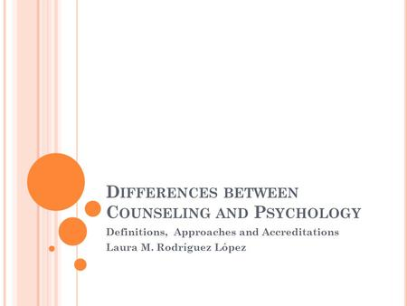 D IFFERENCES BETWEEN C OUNSELING AND P SYCHOLOGY Definitions, Approaches and Accreditations Laura M. Rodríguez López.