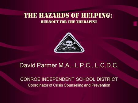 The Hazards of helping:: Burnout for the therapist David Parmer M.A., L.P.C., L.C.D.C. CONROE INDEPENDENT SCHOOL DISTRICT Coordinator of Crisis Counseling.