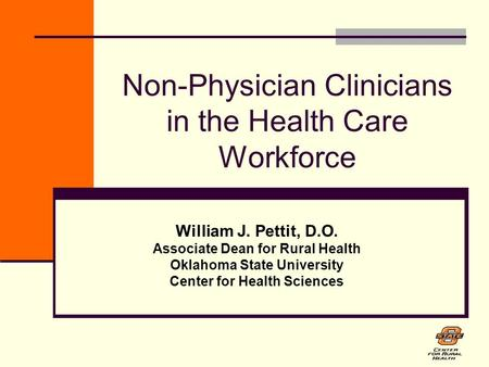 Non-Physician Clinicians in the Health Care Workforce William J. Pettit, D.O. Associate Dean for Rural Health Oklahoma State University Center for Health.