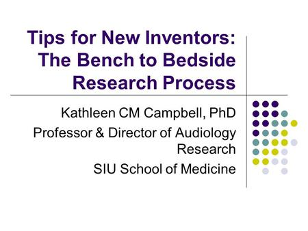 Tips for New Inventors: The Bench to Bedside Research Process Kathleen CM Campbell, PhD Professor & Director of Audiology Research SIU School of Medicine.