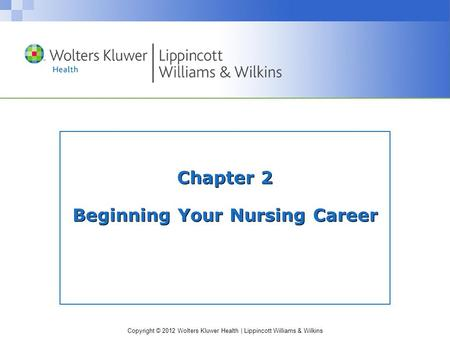 Copyright © 2012 Wolters Kluwer Health | Lippincott Williams & Wilkins Chapter 2 Beginning Your Nursing Career.