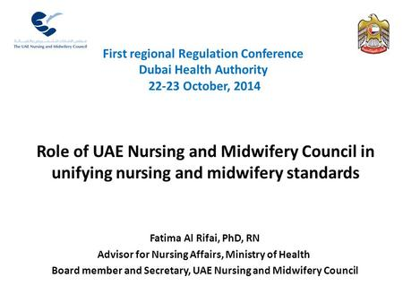 First regional Regulation Conference Dubai Health Authority 22-23 October, 2014 Fatima Al Rifai, PhD, RN Advisor for Nursing Affairs, Ministry of Health.