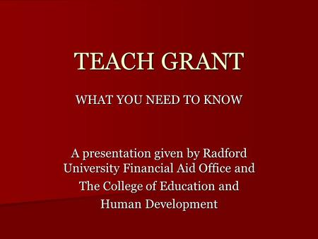 TEACH GRANT WHAT YOU NEED TO KNOW A presentation given by Radford University Financial Aid Office and The College of Education and Human Development.