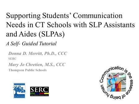 Supporting Students' Communication Needs in CT Schools with SLP Assistants and Aides (SLPAs) A Self- Guided Tutorial Donna D. Merritt, Ph.D., CCC SERC.