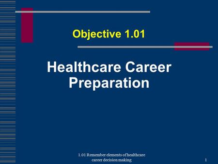 Healthcare Career Preparation Objective 1.01 1 1.01 Remember elements of healthcare career decision making.