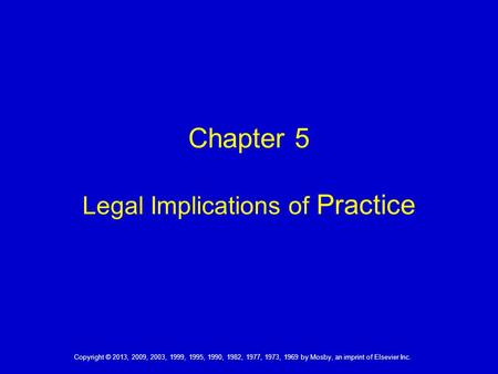 Copyright © 2013, 2009, 2003, 1999, 1995, 1990, 1982, 1977, 1973, 1969 by Mosby, an imprint of Elsevier Inc. Chapter 5 Legal Implications of Practice.