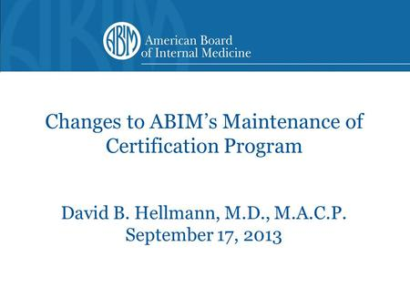 Changes to ABIM's Maintenance of Certification Program David B. Hellmann, M.D., M.A.C.P. September 17, 2013.