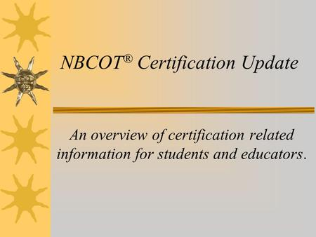 NBCOT ® Certification Update An overview of certification related information for students and educators.