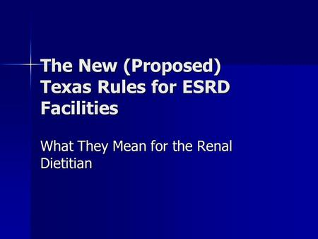 The New (Proposed) Texas Rules for ESRD Facilities What They Mean for the Renal Dietitian.