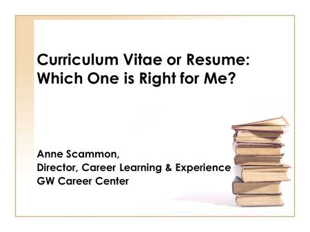 Curriculum Vitae or Resume: Which One is Right for Me? Anne Scammon, Director, Career Learning & Experience GW Career Center.