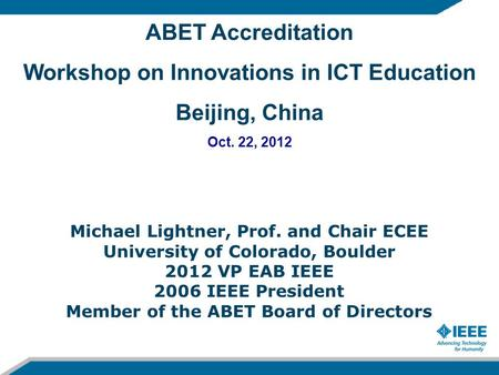 ABET Accreditation Workshop on Innovations in ICT Education Beijing, China Oct. 22, 2012 Michael Lightner, Prof. and Chair ECEE University of Colorado,