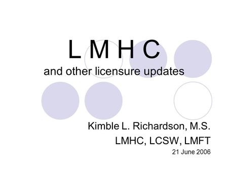L M H C and other licensure updates Kimble L. Richardson, M.S. LMHC, LCSW, LMFT 21 June 2006.