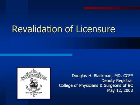 Revalidation of Licensure Douglas H. Blackman, MD, CCFP Deputy Registrar College of Physicians & Surgeons of BC May 12, 2008.