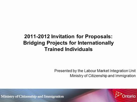 2011-2012 Invitation for Proposals: Bridging Projects for Internationally Trained Individuals Presented by the Labour Market Integration Unit Ministry.