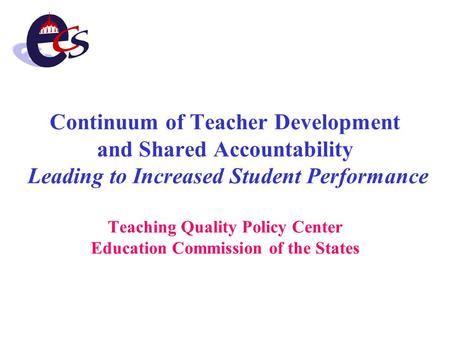 Continuum of Teacher Development and Shared Accountability Leading to Increased Student Performance Teaching Quality Policy Center Education Commission.