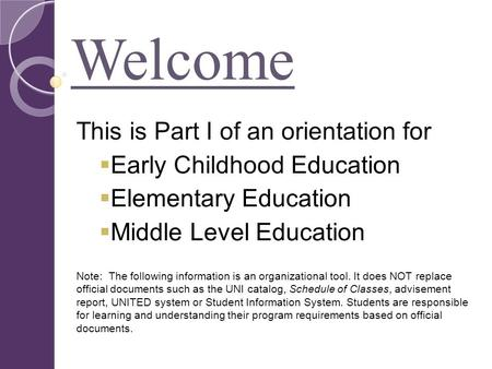 Welcome This is Part I of an orientation for  Early Childhood Education  Elementary Education  Middle Level Education Note: The following information.