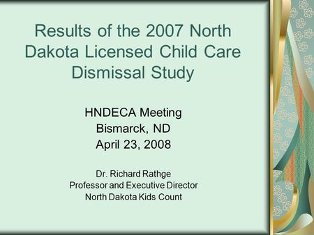 Results of the 2007 North Dakota Licensed Child Care Dismissal Study HNDECA Meeting Bismarck, ND April 23, 2008 Dr. Richard Rathge Professor and Executive.