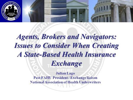 Agents, Brokers and Navigators: Issues to Consider When Creating A State-Based Health Insurance Exchange Julian Lago Past FAHU President / Exchange liaison.