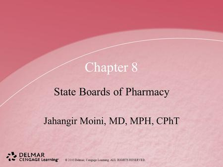 © 2010 Delmar, Cengage Learning. ALL RIGHTS RESERVED. Chapter 8 State Boards of Pharmacy Jahangir Moini, MD, MPH, CPhT.