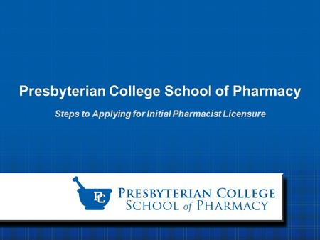 Presbyterian College School of Pharmacy Steps to Applying for Initial Pharmacist Licensure.