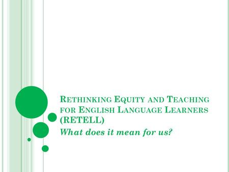 R ETHINKING E QUITY AND T EACHING FOR E NGLISH L ANGUAGE L EARNERS (RETELL) What does it mean for us?