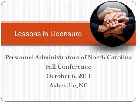 Personnel Administrators of North Carolina Fall Conference October 6, 2013 Asheville, NC Lessons in Licensure.
