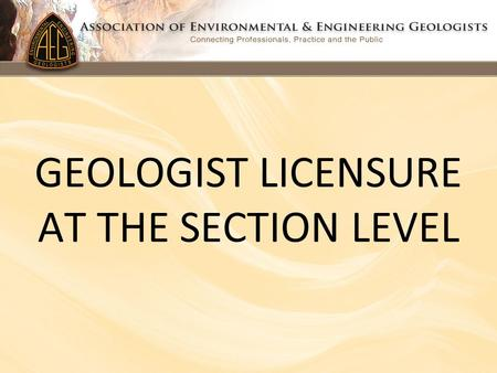 GEOLOGIST LICENSURE AT THE SECTION LEVEL. LICENSURE COMMITTEE MEMBERS Ken Neal, Chair (Washington) Charles Nestle, Vice Chair (So. California) Raymond.