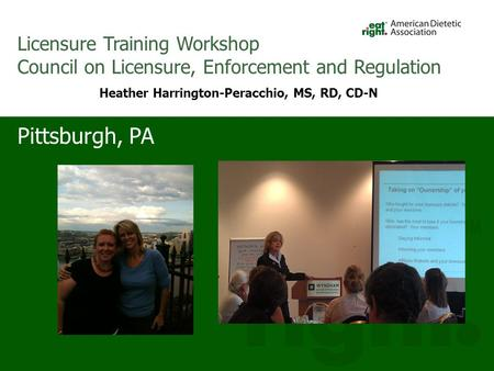 Pittsburgh, PA Licensure Training Workshop Council on Licensure, Enforcement and Regulation Heather Harrington-Peracchio, MS, RD, CD-N.