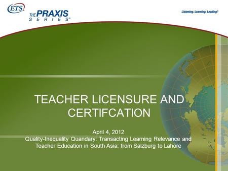 TEACHER LICENSURE AND CERTIFCATION April 4, 2012 Quality-Inequality Quandary: Transacting Learning Relevance and Teacher Education in South Asia: from.