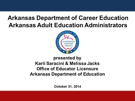 Arkansas Department of Career Education Arkansas Adult Education Administrators presented by Karli Saracini & Melissa Jacks Office of Educator Licensure.